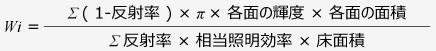 <計算式>Wi = Σ(1-反射率)×π×各面の輝度×各面の面積 / Σ反射率×相当照明効率×床面積