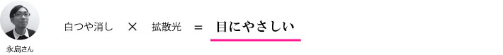 永島さん『白つや消し×拡散光=目にやさしい』
