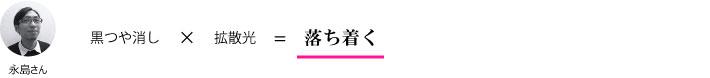 永島さん『黒つや消し×拡散光=落ち着く』