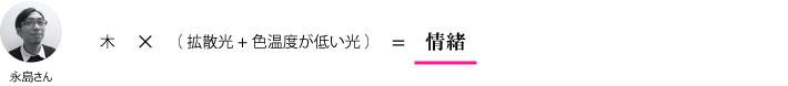 永島さん『木×(拡散光+色温度が低い光)=情緒』